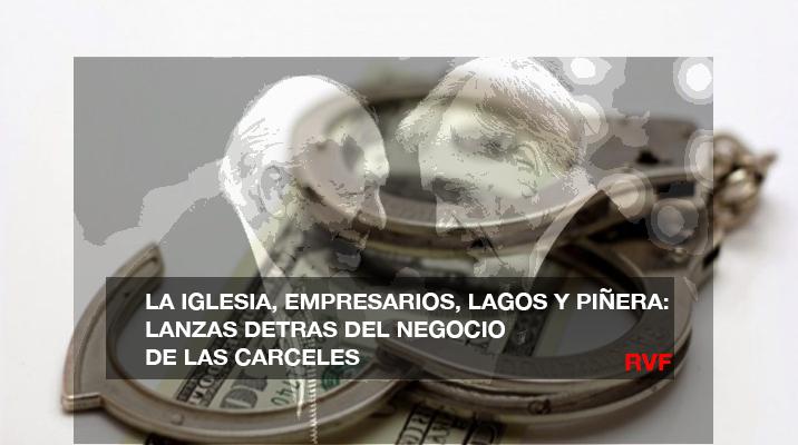 La Iglesia, Empresarios, Lagos y Piñera: «Los lanzas detrás del negocio de la cárcel en Chile»